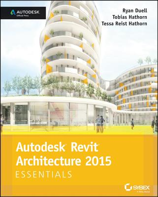 Autodesk Revit Architecture 2015 Essentials By Duell, Ryan/ Hathorn, Tobias/ Hathorn, Tessa Reist