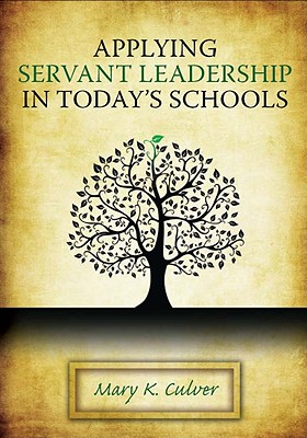Applying Servant Leadership in Today's Schools By Culver, Mary K.